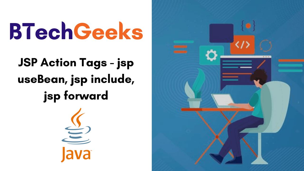 JSP Action Tags - jsp useBean, jsp include, jsp forward
